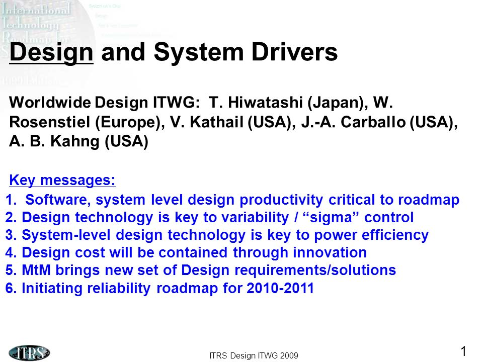 ITRS Design ITWG 2009 1 Design and System Drivers Worldwide Design ITWG: T. Hiwatashi (Japan), W. Rosenstiel (Europe), V. Kathail (USA), J.-A. Carball