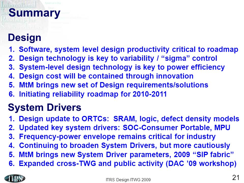 ITRS Design ITWG 2009 21 1.Design update to ORTCs: SRAM, logic, defect density models 2. Updated key system drivers: SOC-Consumer Portable, MPU 3. Fre