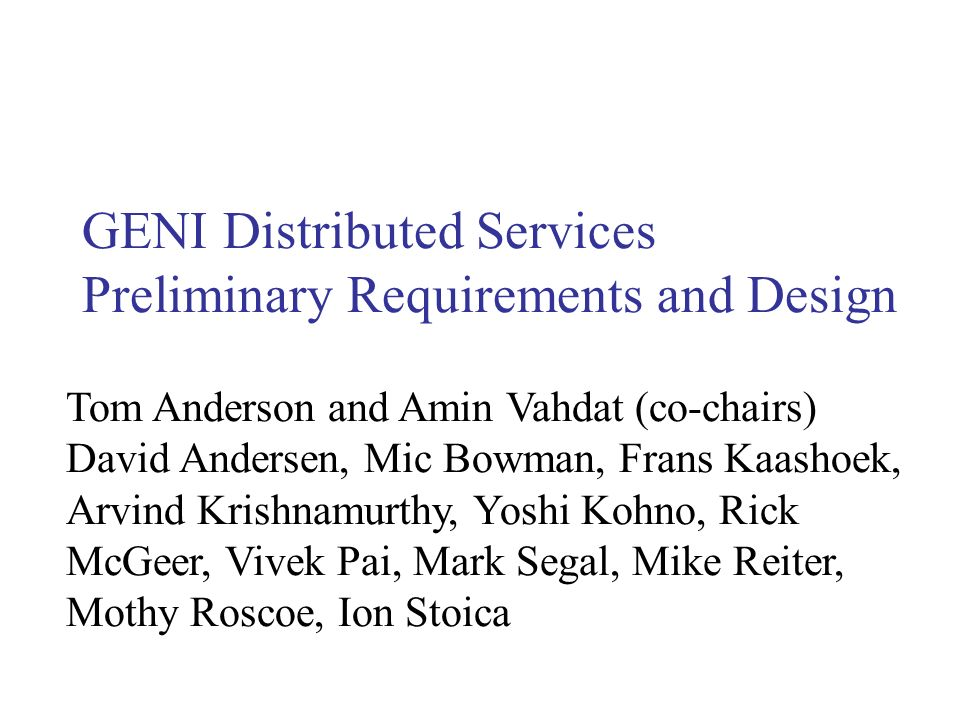 GENI Distributed Services Preliminary Requirements and Design Tom Anderson and Amin Vahdat (co-chairs) David Andersen, Mic Bowman, Frans Kaashoek, Arv