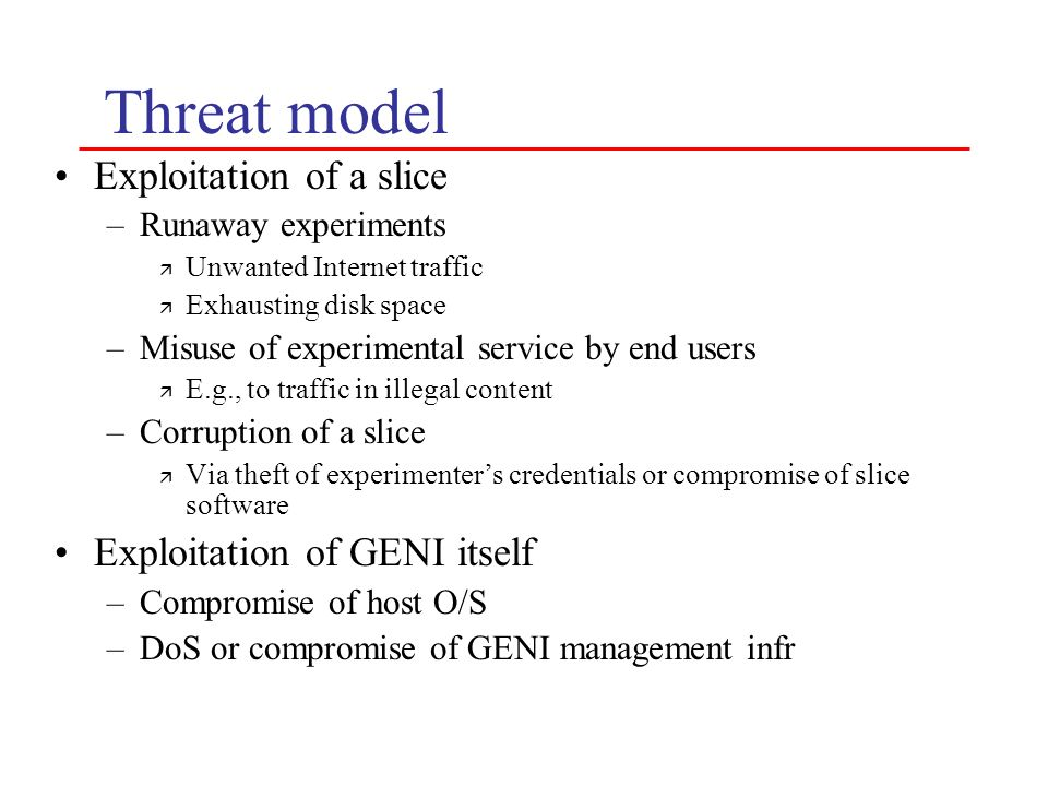 Threat model Exploitation of a slice –Runaway experiments ä Unwanted Internet traffic ä Exhausting disk space –Misuse of experimental service by end u