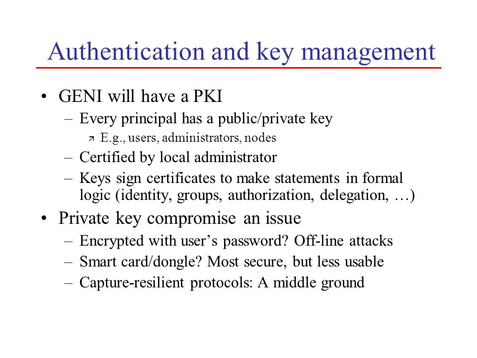 Authentication and key management GENI will have a PKI –Every principal has a public/private key ä E.g., users, administrators, nodes –Certified by lo