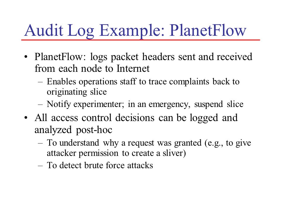 Audit Log Example: PlanetFlow PlanetFlow: logs packet headers sent and received from each node to Internet –Enables operations staff to trace complain