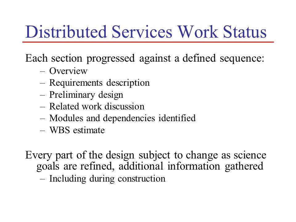 Distributed Services Work Status Each section progressed against a defined sequence: –Overview –Requirements description –Preliminary design –Related