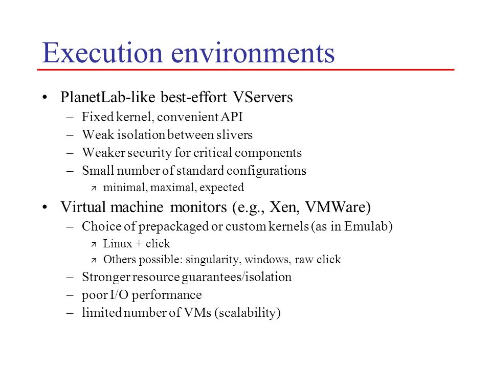 Execution environments PlanetLab-like best-effort VServers –Fixed kernel, convenient API –Weak isolation between slivers –Weaker security for critical
