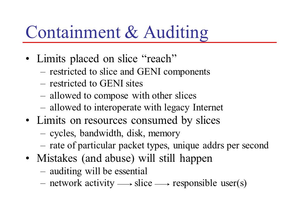 Containment & Auditing Limits placed on slice reach –restricted to slice and GENI components –restricted to GENI sites –allowed to compose with other