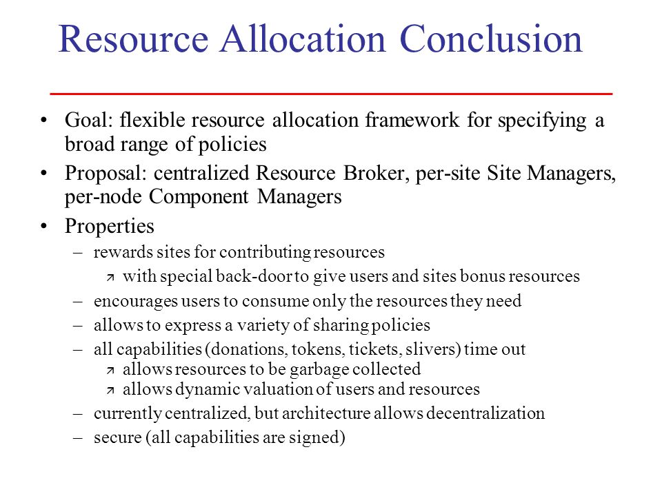 Resource Allocation Conclusion Goal: flexible resource allocation framework for specifying a broad range of policies Proposal: centralized Resource Br