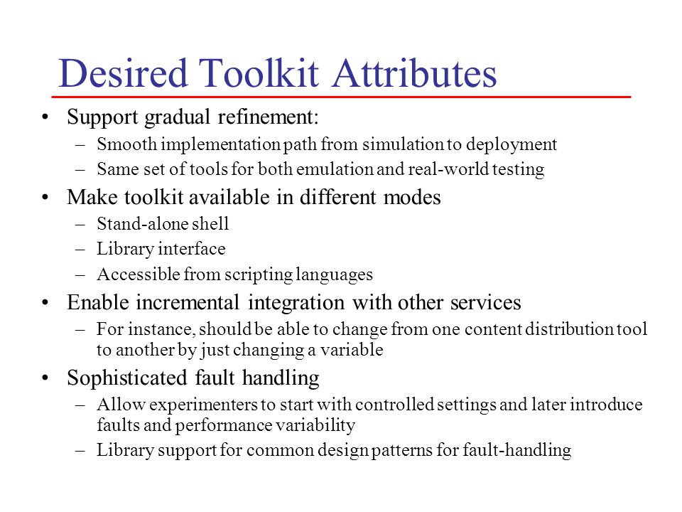 Desired Toolkit Attributes Support gradual refinement: –Smooth implementation path from simulation to deployment –Same set of tools for both emulation