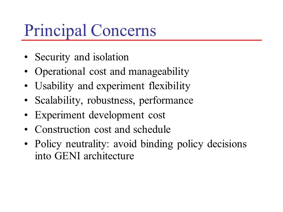 Principal Concerns Security and isolation Operational cost and manageability Usability and experiment flexibility Scalability, robustness, performance