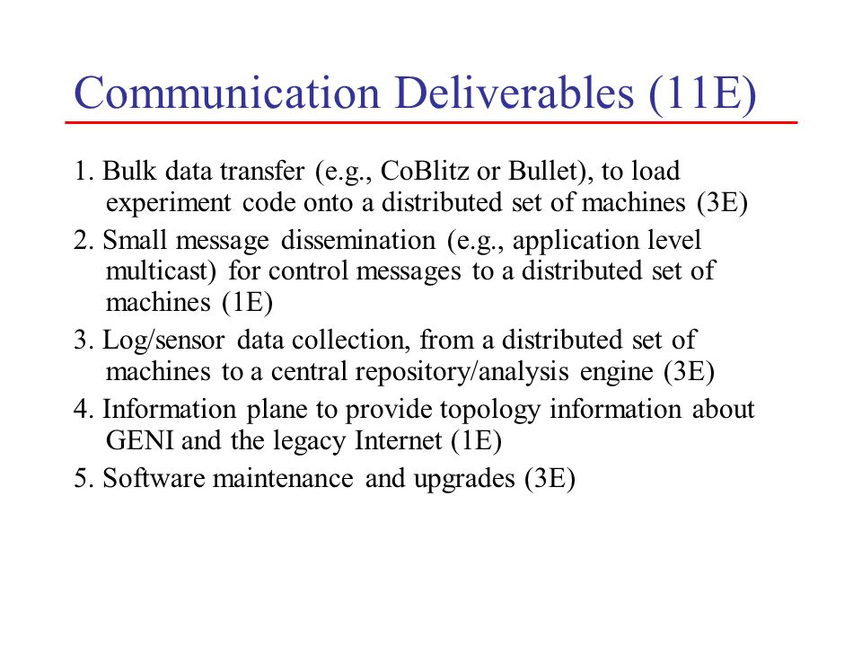 Communication Deliverables (11E) 1. Bulk data transfer (e.g., CoBlitz or Bullet), to load experiment code onto a distributed set of machines (3E) 2. S