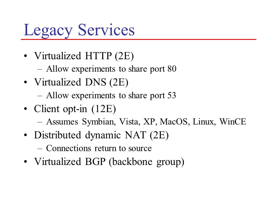 Legacy Services Virtualized HTTP (2E) –Allow experiments to share port 80 Virtualized DNS (2E) –Allow experiments to share port 53 Client opt-in (12E)