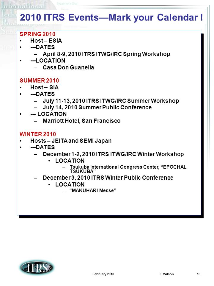 February 2010 L. Wilson 10 2010 ITRS EventsMark your Calendar ! SPRING 2010 Host – ESIA ---DATES –April 8-9, 2010 ITRS ITWG/IRC Spring Workshop ---LOC