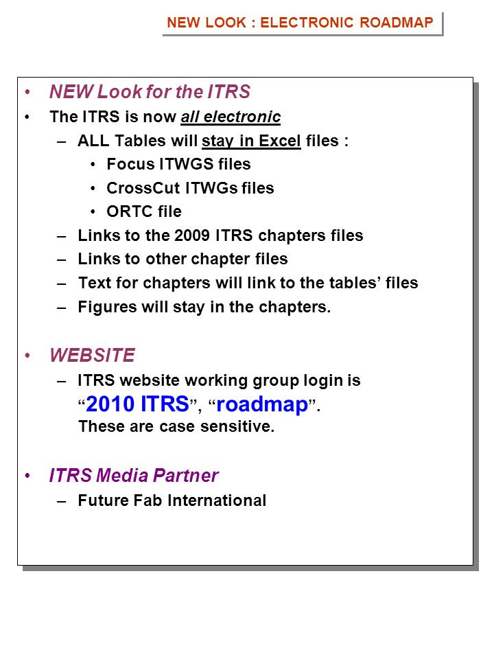 NEW Look for the ITRS The ITRS is now all electronic –ALL Tables will stay in Excel files : Focus ITWGS files CrossCut ITWGs files ORTC file –Links to