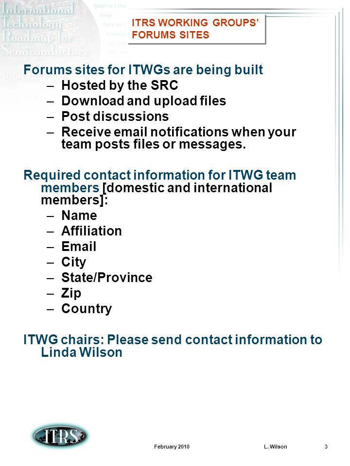 February 2010 L. Wilson 3 Forums sites for ITWGs are being built –Hosted by the SRC –Download and upload files –Post discussions –Receive email notifi