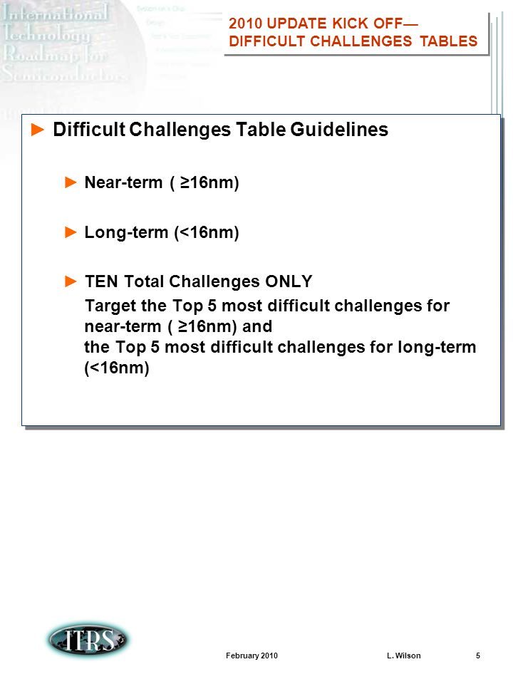 February 2010 L. Wilson 5 Difficult Challenges Table Guidelines Near-term ( 16nm) Long-term (<16nm) TEN Total Challenges ONLY Target the Top 5 most di