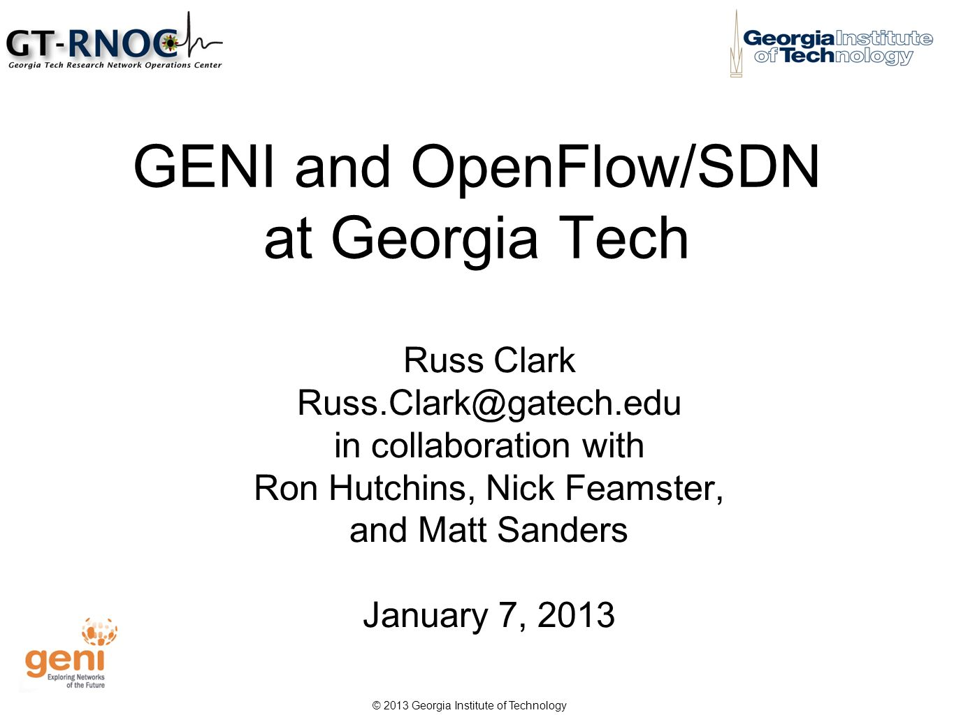 © 2013 Georgia Institute of Technology GENI and OpenFlow/SDN at Georgia Tech Russ Clark Russ.Clark@gatech.edu in collaboration with Ron Hutchins, Nick Feamster, and Matt Sanders January 7, 2013