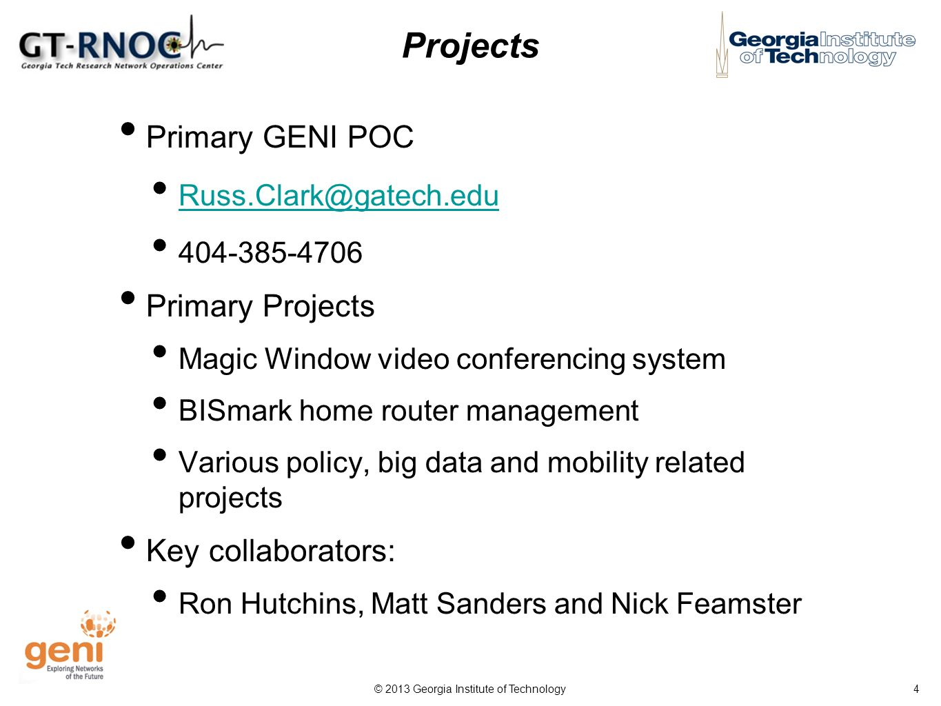 © 2013 Georgia Institute of Technology 4 Projects Primary GENI POC Russ.Clark@gatech.edu 404-385-4706 Primary Projects Magic Window video conferencing system BISmark home router management Various policy, big data and mobility related projects Key collaborators: Ron Hutchins, Matt Sanders and Nick Feamster