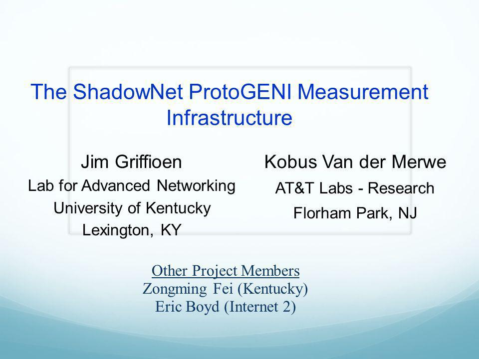 The ShadowNet ProtoGENI Measurement Infrastructure Jim Griffioen Lab for Advanced Networking University of Kentucky Lexington, KY Kobus Van der Merwe AT&T Labs - Research Florham Park, NJ Other Project Members Zongming Fei (Kentucky) Eric Boyd (Internet 2)