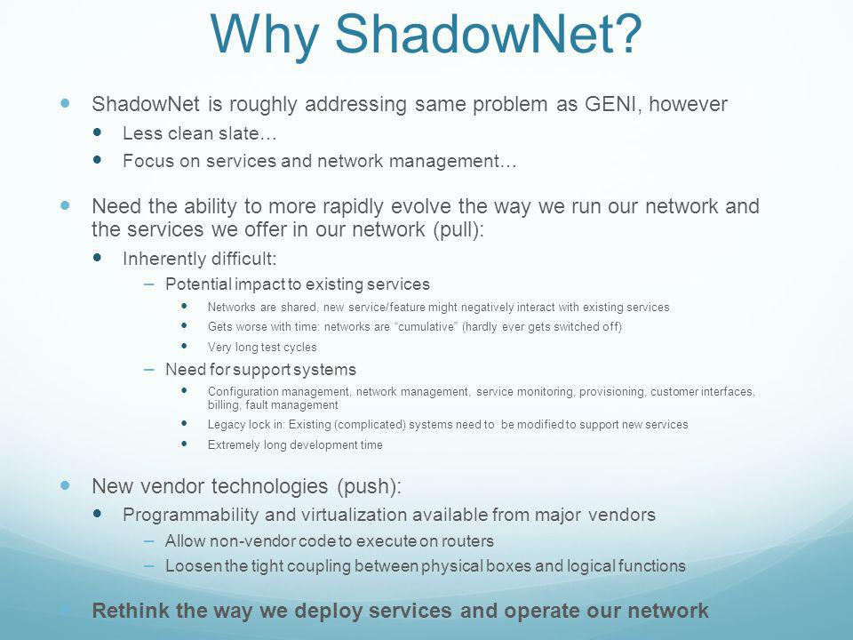 Why ShadowNet? ShadowNet is roughly addressing same problem as GENI, however Less clean slate… Focus on services and network management… Need the abil