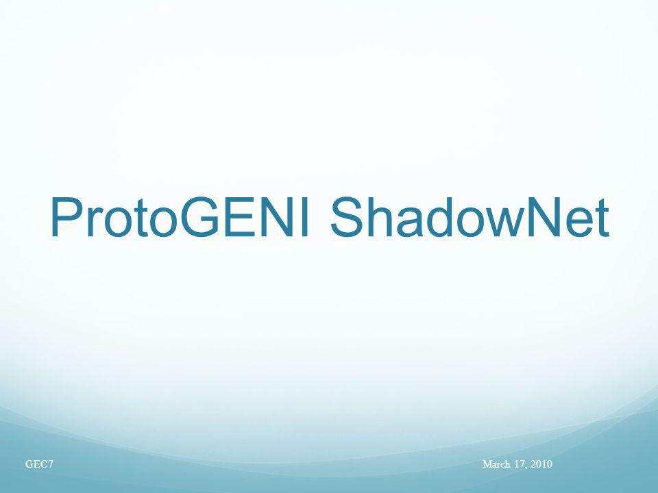 ProtoGENI ShadowNet March 17, 2010GEC7