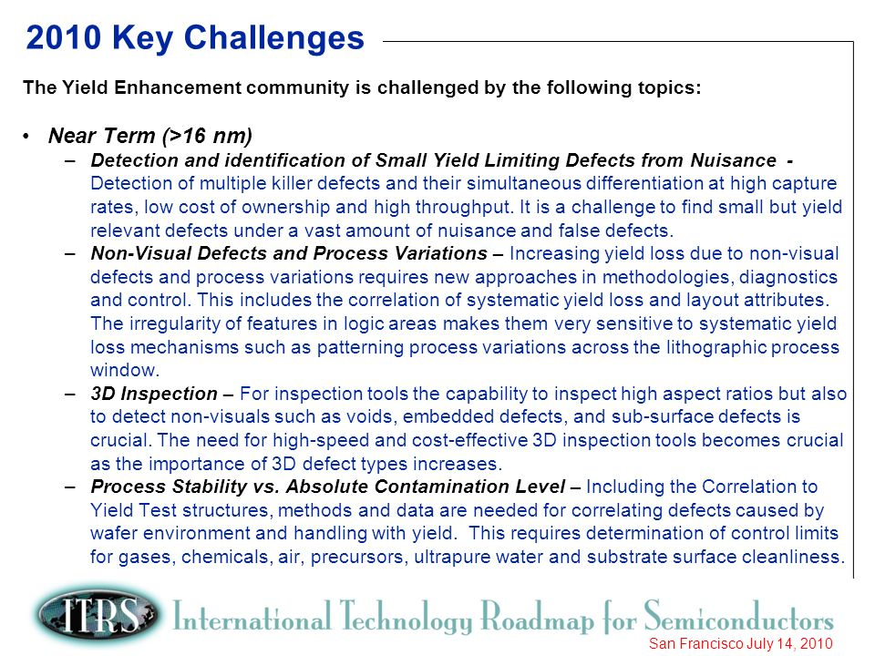 7 San Francisco July 14, Key Challenges The Yield Enhancement community is challenged by the following topics: Near Term (>16 nm) –Detection and identification of Small Yield Limiting Defects from Nuisance - Detection of multiple killer defects and their simultaneous differentiation at high capture rates, low cost of ownership and high throughput.