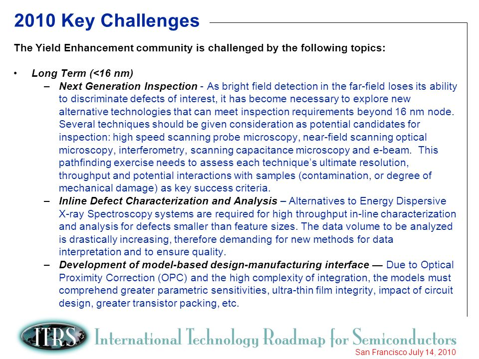 8 San Francisco July 14, Key Challenges The Yield Enhancement community is challenged by the following topics: Long Term (<16 nm) –Next Generation Inspection - As bright field detection in the far-field loses its ability to discriminate defects of interest, it has become necessary to explore new alternative technologies that can meet inspection requirements beyond 16 nm node.