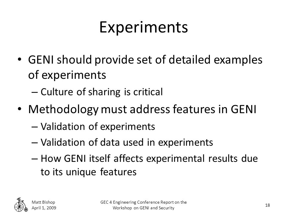 Experiments GENI should provide set of detailed examples of experiments – Culture of sharing is critical Methodology must address features in GENI – Validation of experiments – Validation of data used in experiments – How GENI itself affects experimental results due to its unique features Matt Bishop April 1, 2009 18 GEC 4 Engineering Conference Report on the Workshop on GENI and Security