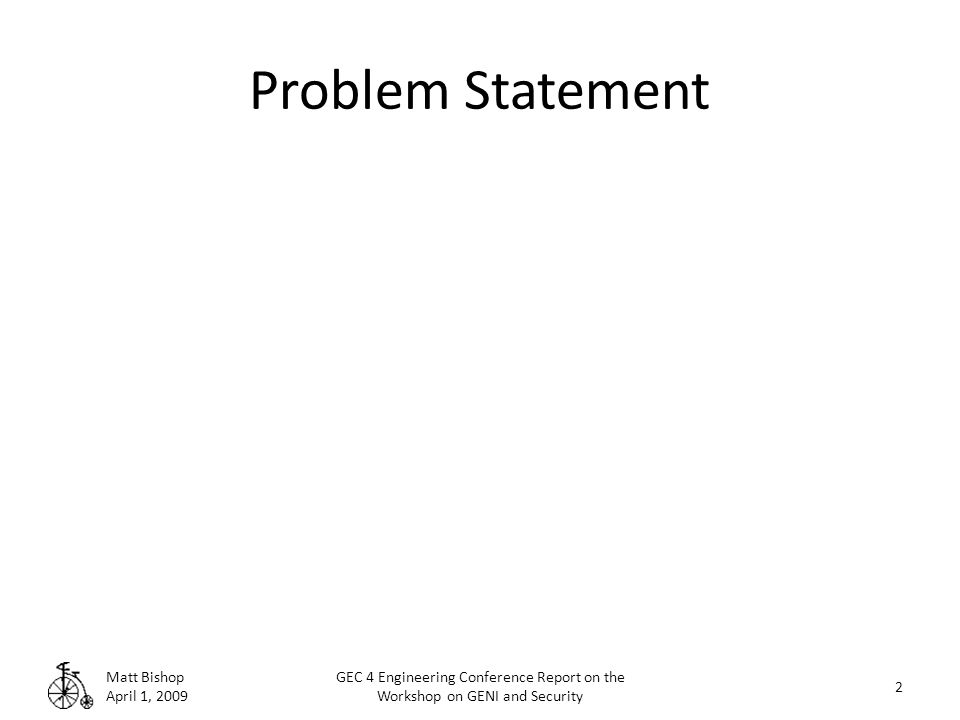 Problem Statement Matt Bishop April 1, 2009 GEC 4 Engineering Conference Report on the Workshop on GENI and Security 2