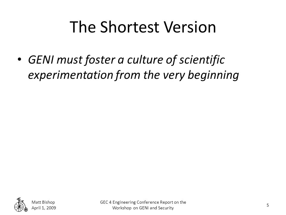 The Shortest Version GENI must foster a culture of scientific experimentation from the very beginning Matt Bishop April 1, 2009 5 GEC 4 Engineering Conference Report on the Workshop on GENI and Security