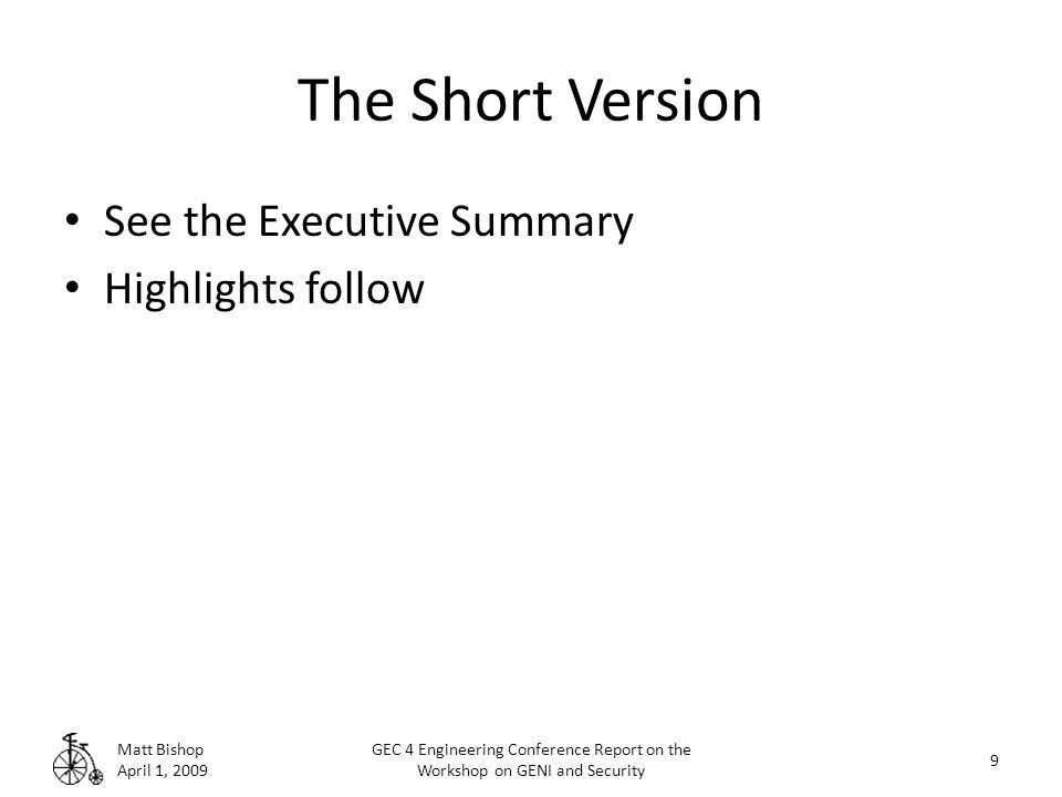 The Short Version See the Executive Summary Highlights follow Matt Bishop April 1, 2009 9 GEC 4 Engineering Conference Report on the Workshop on GENI and Security