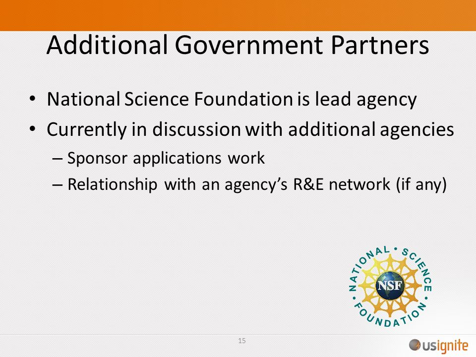 Additional Government Partners National Science Foundation is lead agency Currently in discussion with additional agencies – Sponsor applications work – Relationship with an agencys R&E network (if any) 15