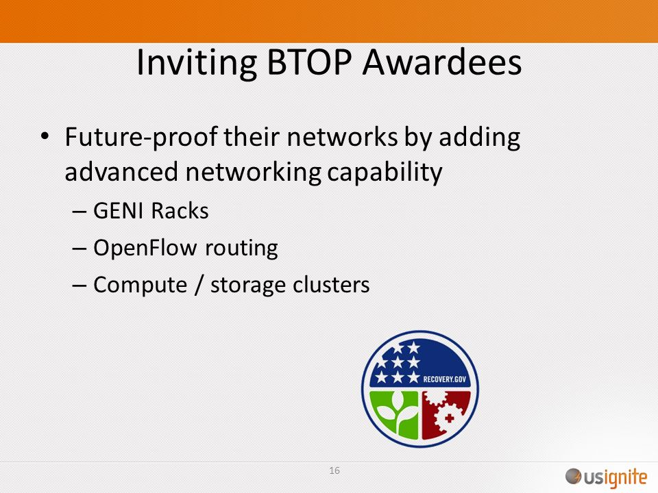 Inviting BTOP Awardees Future-proof their networks by adding advanced networking capability – GENI Racks – OpenFlow routing – Compute / storage clusters 16
