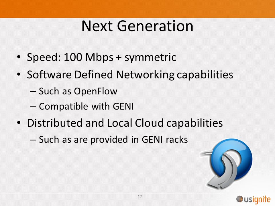 Next Generation Speed: 100 Mbps + symmetric Software Defined Networking capabilities – Such as OpenFlow – Compatible with GENI Distributed and Local C