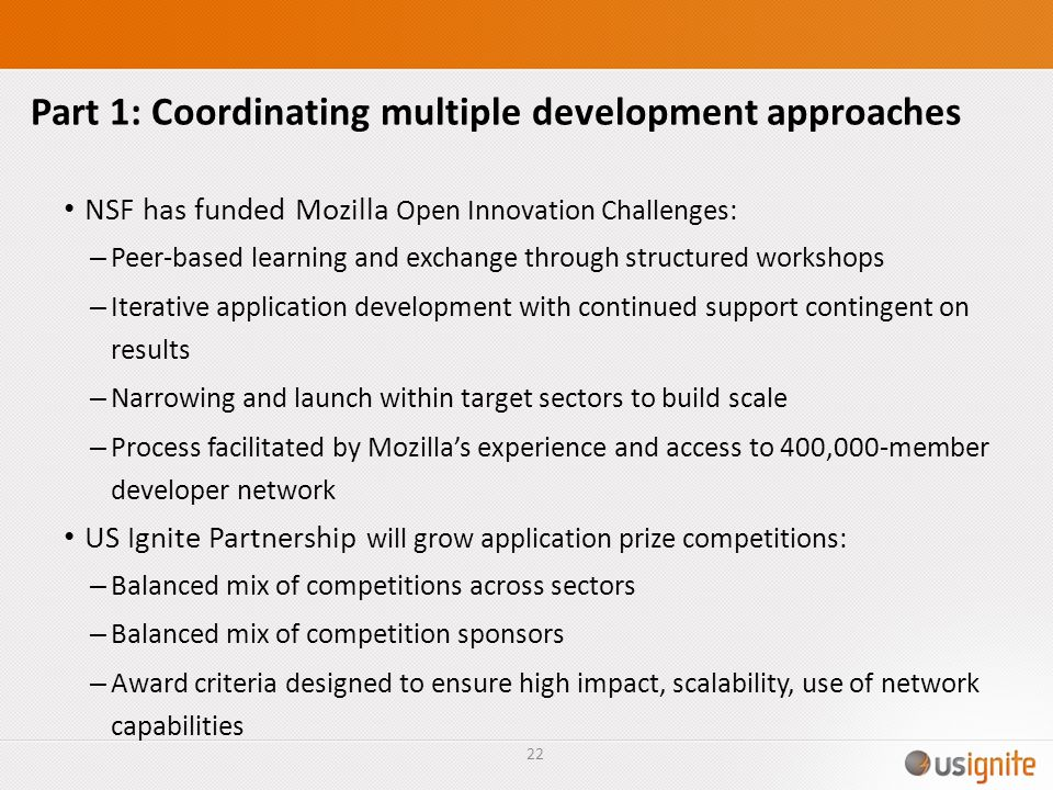 Part 1: Coordinating multiple development approaches NSF has funded Mozilla Open Innovation Challenges: – Peer-based learning and exchange through structured workshops – Iterative application development with continued support contingent on results – Narrowing and launch within target sectors to build scale – Process facilitated by Mozillas experience and access to 400,000-member developer network US Ignite Partnership will grow application prize competitions: – Balanced mix of competitions across sectors – Balanced mix of competition sponsors – Award criteria designed to ensure high impact, scalability, use of network capabilities 22