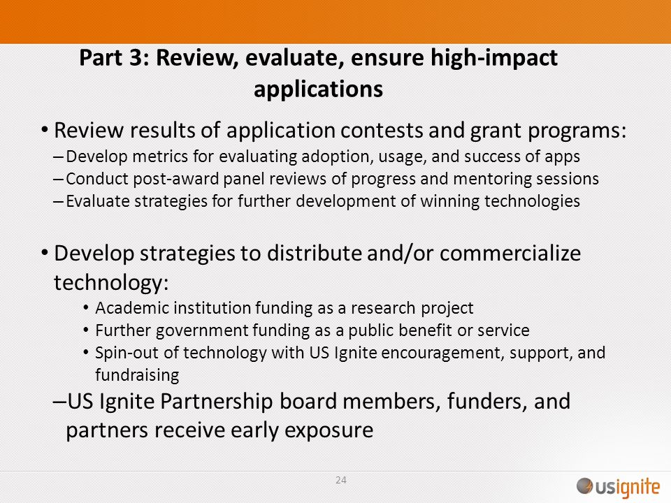 Part 3: Review, evaluate, ensure high-impact applications Review results of application contests and grant programs: – Develop metrics for evaluating adoption, usage, and success of apps – Conduct post-award panel reviews of progress and mentoring sessions – Evaluate strategies for further development of winning technologies Develop strategies to distribute and/or commercialize technology: Academic institution funding as a research project Further government funding as a public benefit or service Spin-out of technology with US Ignite encouragement, support, and fundraising – US Ignite Partnership board members, funders, and partners receive early exposure 24