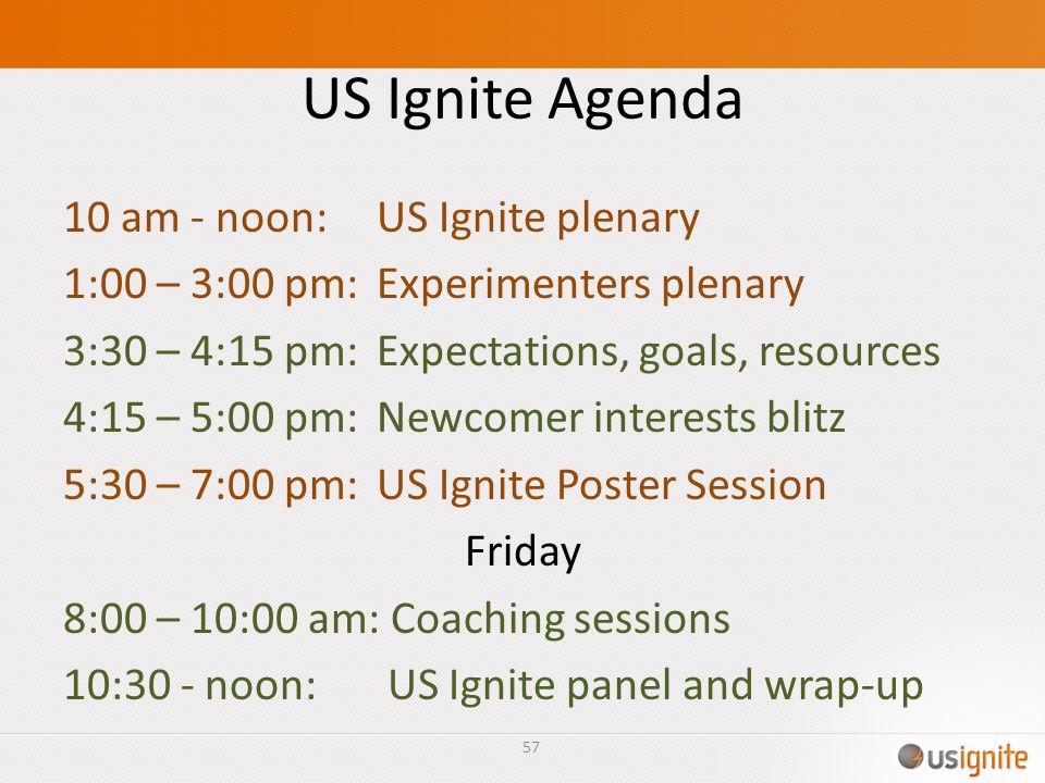 US Ignite Agenda 10 am - noon:US Ignite plenary 1:00 – 3:00 pm:Experimenters plenary 3:30 – 4:15 pm:Expectations, goals, resources 4:15 – 5:00 pm:Newc