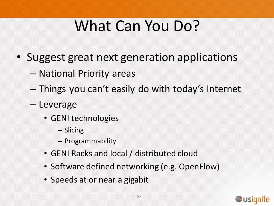 What Can You Do? Suggest great next generation applications – National Priority areas – Things you cant easily do with todays Internet – Leverage GENI