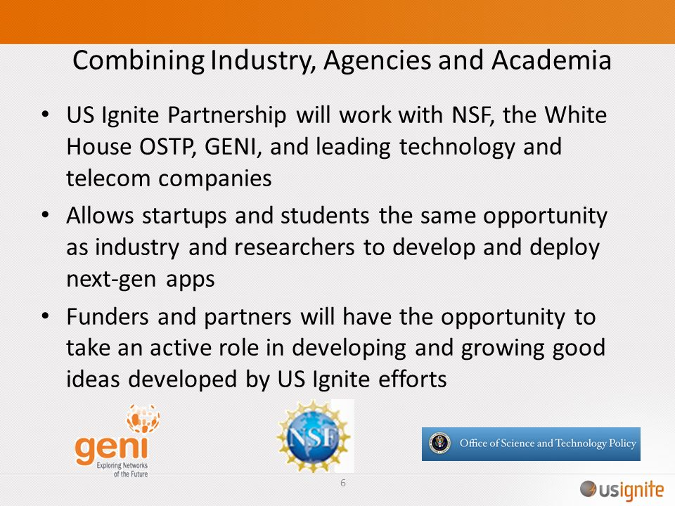 Combining Industry, Agencies and Academia US Ignite Partnership will work with NSF, the White House OSTP, GENI, and leading technology and telecom com