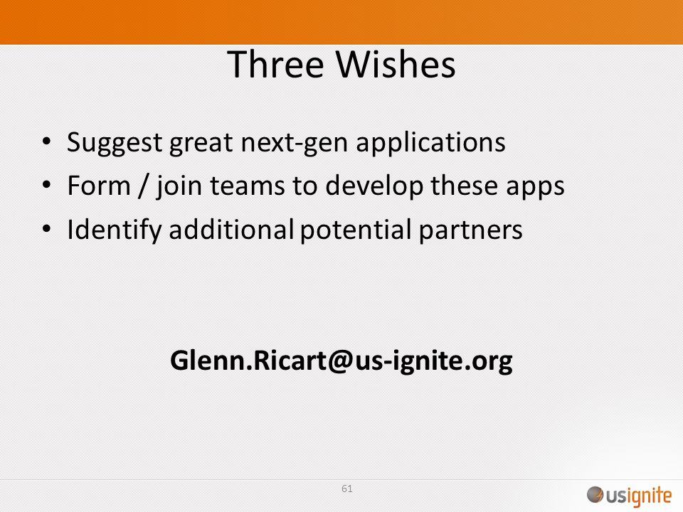 Three Wishes Suggest great next-gen applications Form / join teams to develop these apps Identify additional potential partners Glenn.Ricart@us-ignite.org 61