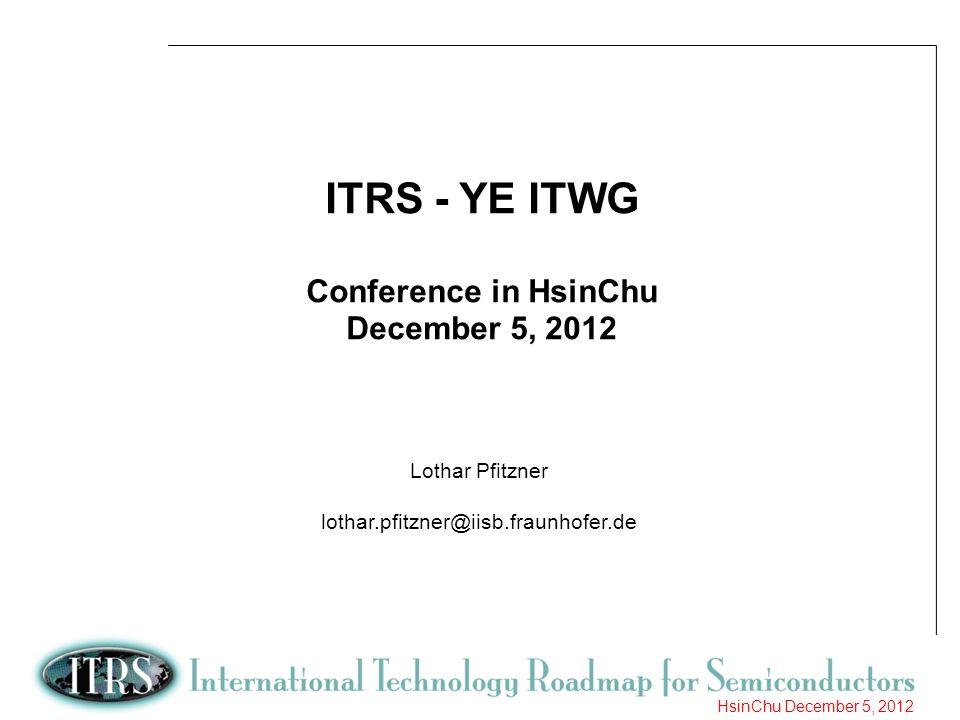 1 HsinChu December 5, 2012 ITRS - YE ITWG Conference in HsinChu December 5, 2012 Lothar Pfitzner lothar.pfitzner@iisb.fraunhofer.de