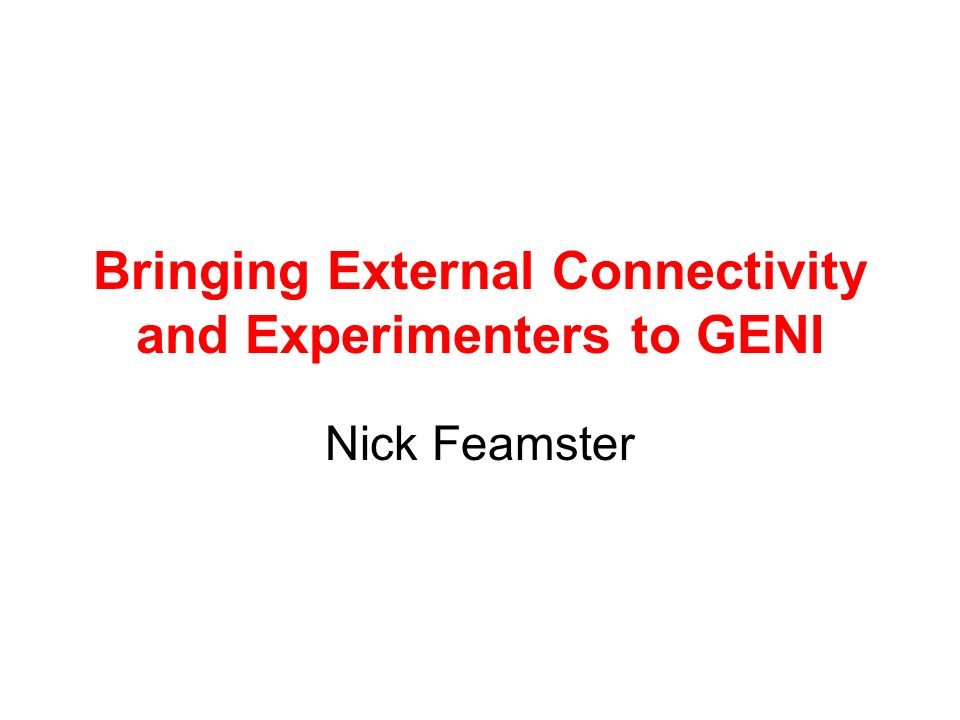 Bringing External Connectivity and Experimenters to GENI Nick Feamster