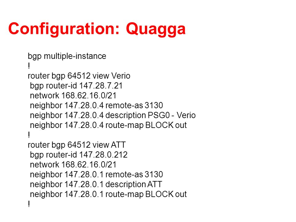 Configuration: Quagga bgp multiple-instance ! router bgp 64512 view Verio bgp router-id 147.28.7.21 network 168.62.16.0/21 neighbor 147.28.0.4 remote-
