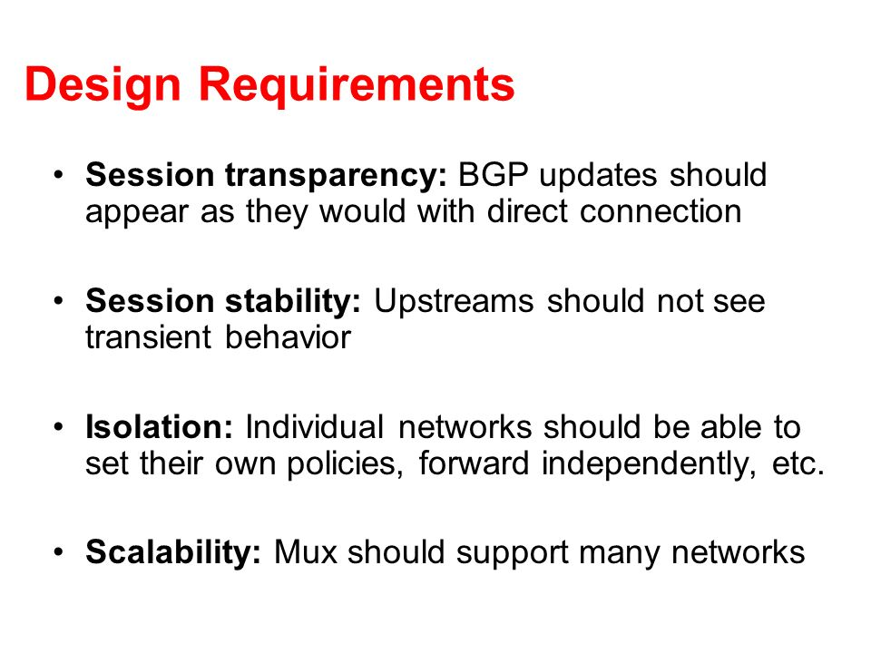 Design Requirements Session transparency: BGP updates should appear as they would with direct connection Session stability: Upstreams should not see t