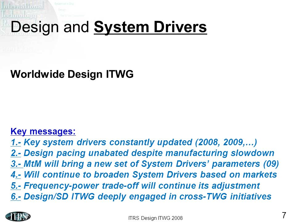 ITRS Design ITWG Design and System Drivers Worldwide Design ITWG Key messages: 1.- Key system drivers constantly updated (2008, 2009,…) 2.- Design pacing unabated despite manufacturing slowdown 3.- MtM will bring a new set of System Drivers parameters (09) 4.- Will continue to broaden System Drivers based on markets 5.- Frequency-power trade-off will continue its adjustment 6.- Design/SD ITWG deeply engaged in cross-TWG initiatives
