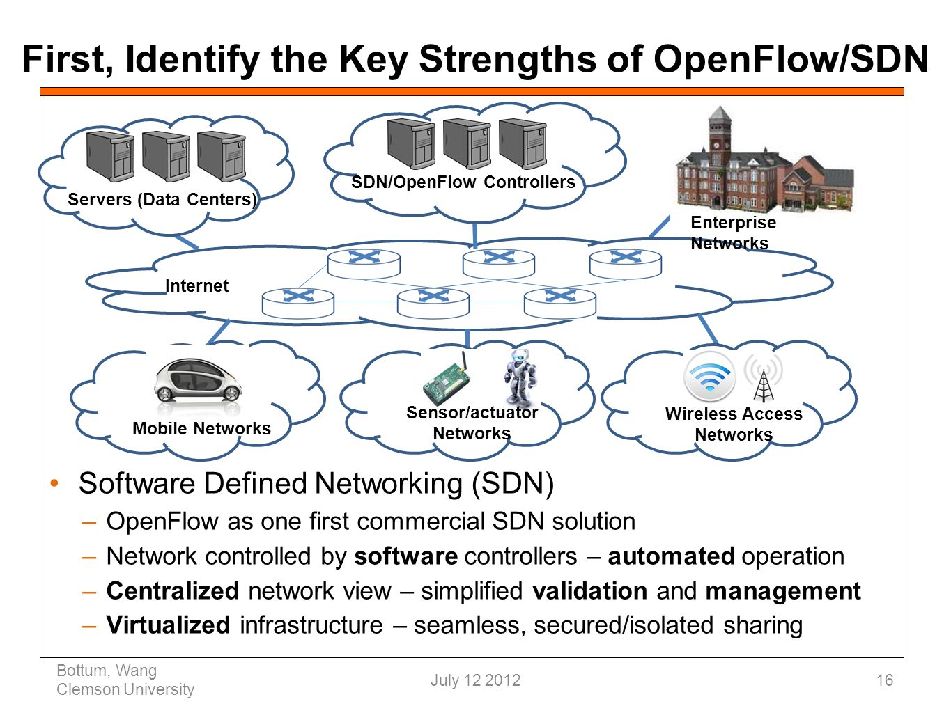 First, Identify the Key Strengths of OpenFlow/SDN Software Defined Networking (SDN) –OpenFlow as one first commercial SDN solution –Network controlled by software controllers – automated operation –Centralized network view – simplified validation and management –Virtualized infrastructure – seamless, secured/isolated sharing Bottum, Wang Clemson University 16 SDN/OpenFlow Controllers Internet Wireless Access Networks Mobile Networks Sensor/actuator Networks Servers (Data Centers) Enterprise Networks July 12 2012