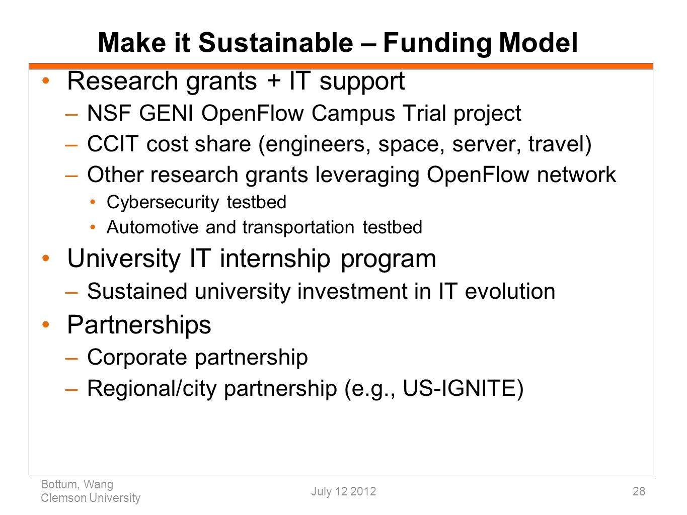 Make it Sustainable – Funding Model Research grants + IT support –NSF GENI OpenFlow Campus Trial project –CCIT cost share (engineers, space, server, travel) –Other research grants leveraging OpenFlow network Cybersecurity testbed Automotive and transportation testbed University IT internship program –Sustained university investment in IT evolution Partnerships –Corporate partnership –Regional/city partnership (e.g., US-IGNITE) Bottum, Wang Clemson University 28July 12 2012