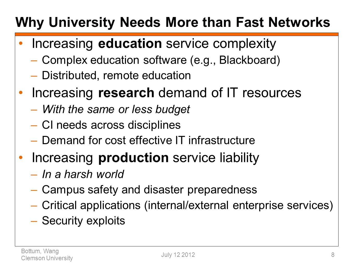 Why University Needs More than Fast Networks Bottum, Wang Clemson University 8 Increasing education service complexity –Complex education software (e.g., Blackboard) –Distributed, remote education Increasing research demand of IT resources –With the same or less budget –CI needs across disciplines –Demand for cost effective IT infrastructure Increasing production service liability –In a harsh world –Campus safety and disaster preparedness –Critical applications (internal/external enterprise services) –Security exploits July 12 2012