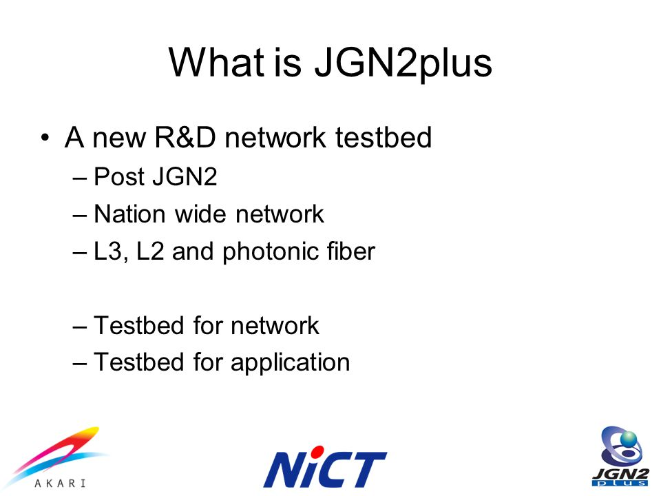 What is JGN2plus A new R&D network testbed –Post JGN2 –Nation wide network –L3, L2 and photonic fiber –Testbed for network –Testbed for application