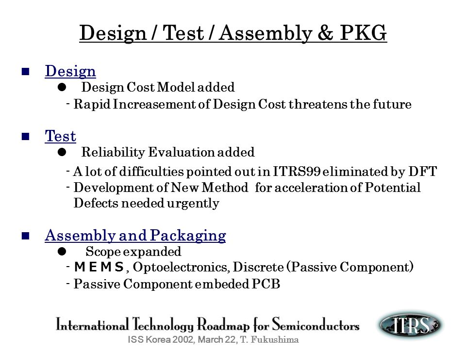 ISS Korea 2002, March 22, T. Fukushima Design / Test / Assembly & PKG Design Design Cost Model added - Rapid Increasement of Design Cost threatens the