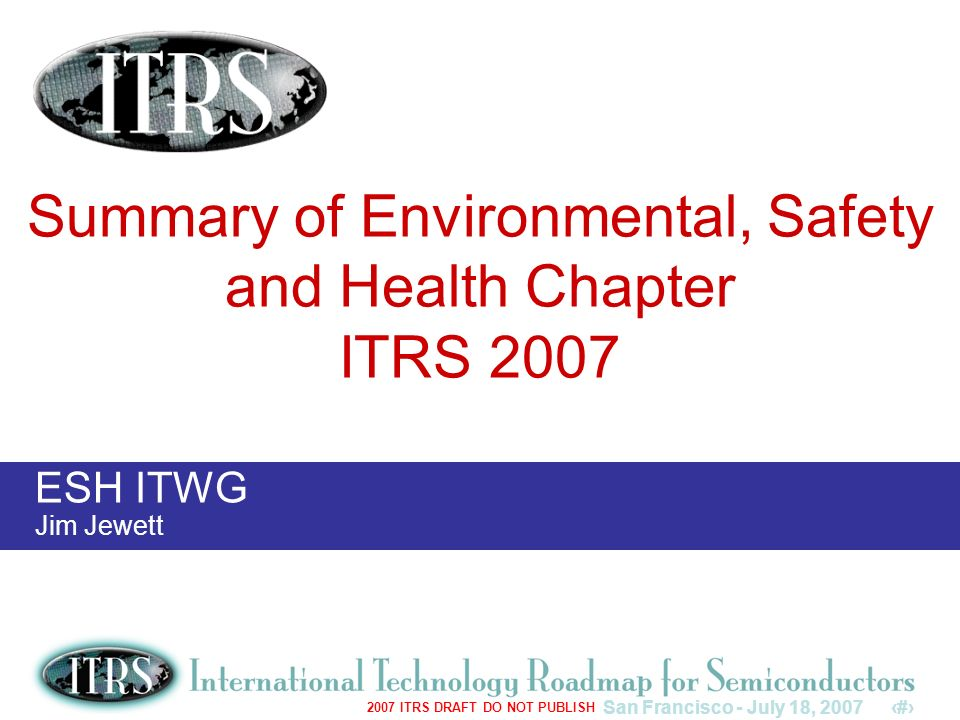 San Francisco - July 18, 20071 2007 ITRS DRAFT DO NOT PUBLISH ESH ITWG Jim Jewett Summary of Environmental, Safety and Health Chapter ITRS 2007