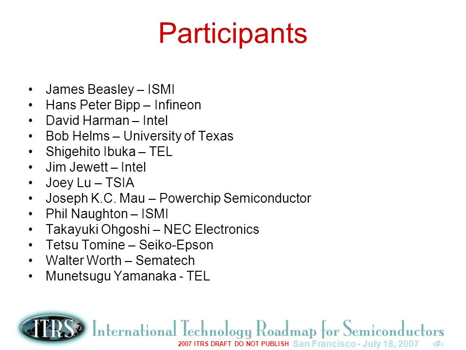 San Francisco - July 18, 20073 2007 ITRS DRAFT DO NOT PUBLISH Participants James Beasley – ISMI Hans Peter Bipp – Infineon David Harman – Intel Bob Helms – University of Texas Shigehito Ibuka – TEL Jim Jewett – Intel Joey Lu – TSIA Joseph K.C.